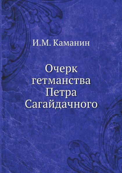 И.М. Каманин Очерк гетманства Петра Сагайдачного