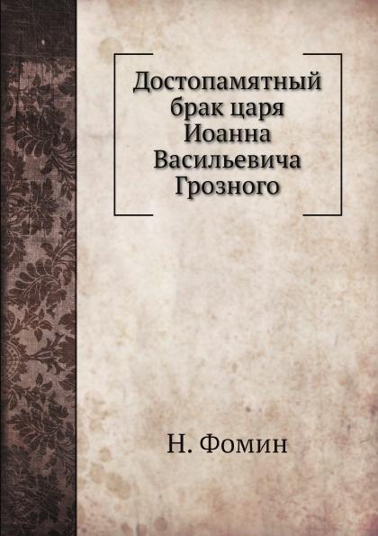 Н. Фомин Достопамятный брак царя Иоанна Васильевича Грозного