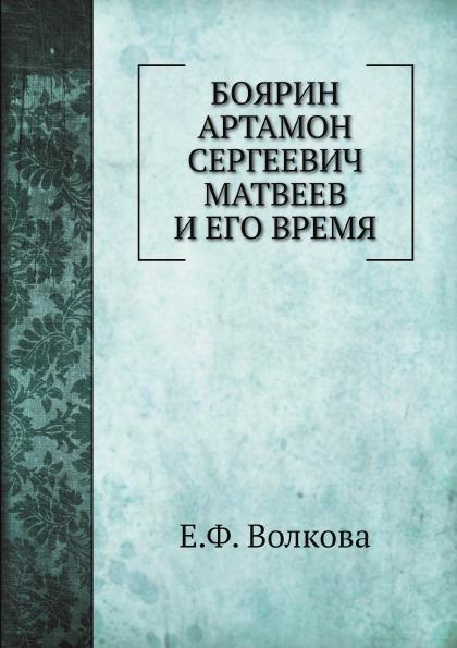 Е.Ф. Волкова Боярин Артамон Сергеевич Матвеев и его время
