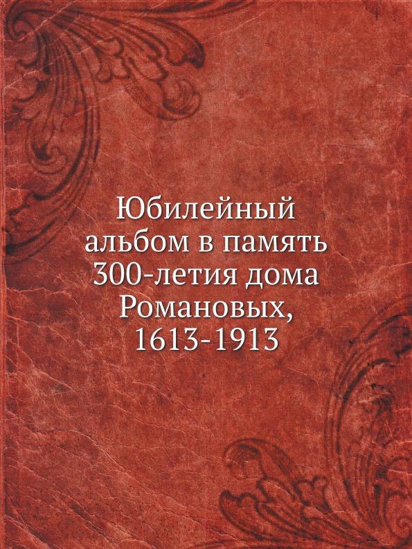 Неизвестный автор Юбилейный альбом в память 300-летия дома Романовых, 1613-1913