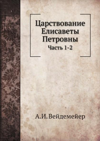 А. И. Вейдемейер Царствование Елисаветы Петровны. Часть 1-2