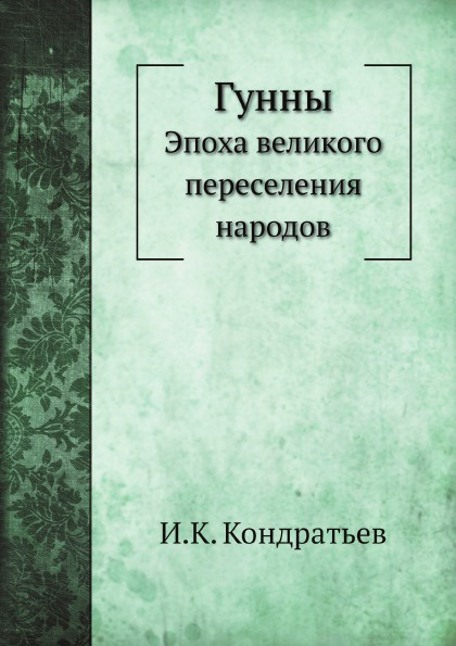 И.К. Кондратьев Гунны. Эпоха великого переселения народов