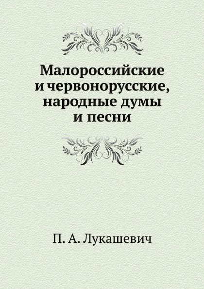 П. А. Лукашевич Малороссийские и червонорусские, народные думы и песни