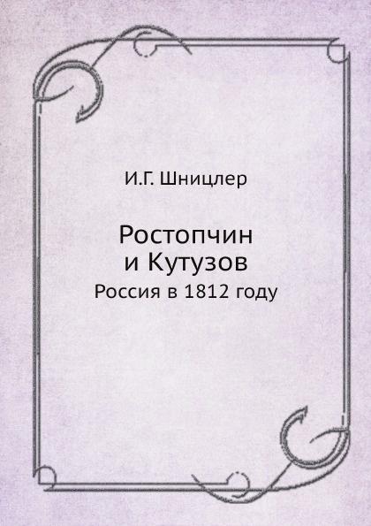 И.Г. Шницлер Ростопчин и Кутузов. Россия в 1812 году