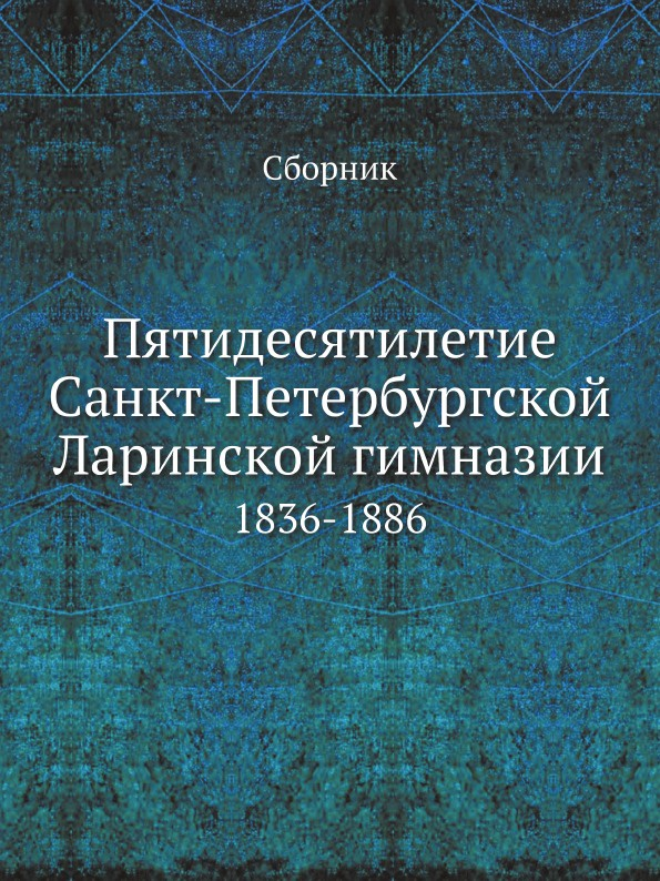 купить Неизвестный автор Пятидесятилетие Санкт-Петербургской Ларинской гимназии. 1836-1886 онлайн