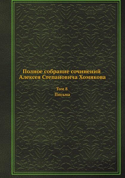Неизвестный автор Полное собрание сочинений Алексея Степановича Хомякова. Том 8. Письма