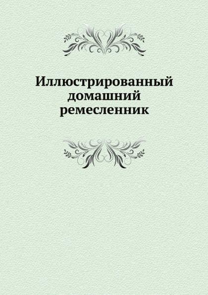 П.А. Федоров Иллюстрированный домашний ремесленник