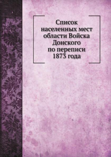 А. Савельев Список населенных мест области Войска Донского по переписи 1873 года