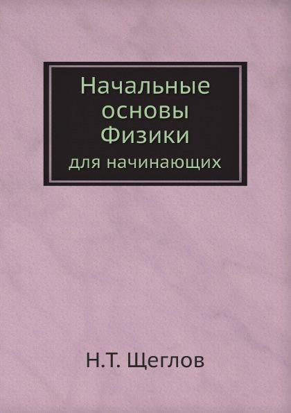 Н.Т. Щеглов Начальные основы Физики. для начинающих