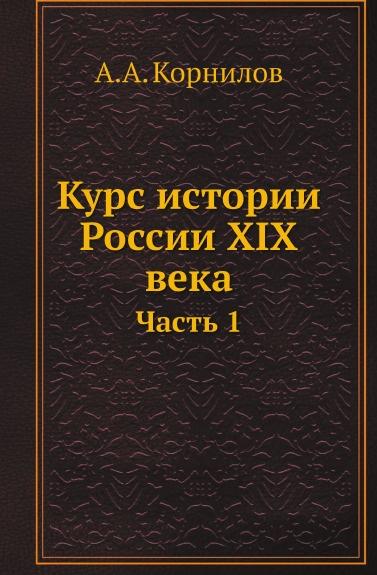 А.А. Корнилов Курс истории России XIX века. Часть 1