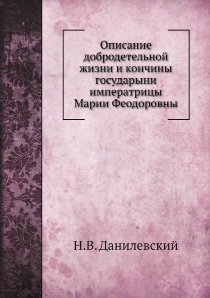 Н.В. Данилевский Описание добродетельной жизни и кончины государыни императрицы Марии Феодоровны