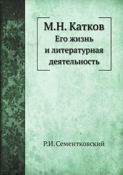 Р.И. Сементковский М.Н. Катков. Его жизнь и литературная деятельность