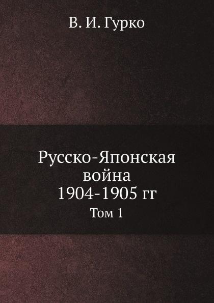 В. И. Гурко Русско-Японская война 1904-1905 гг. Том 1 царьков алексей русско японская война 1904 1905
