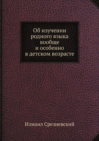Измаил Срезневский Об изучении родного языка вообще и особенно в детском возрасте