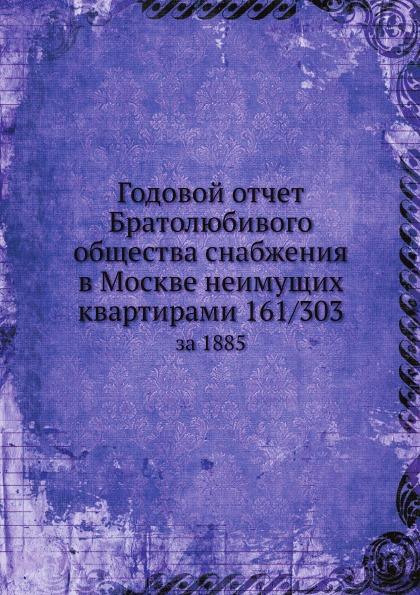 Неизвестный автор Годовой отчет Братолюбивого общества снабжения в Москве неимущих квартирами 161/303. за 1885 неизвестный автор отчет медицинского департамента за 1886 год