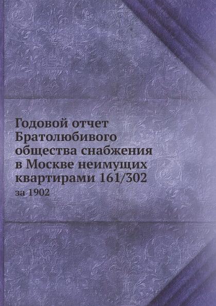 Неизвестный автор Годовой отчет Братолюбивого общества снабжения в Москве неимущих квартирами 161/302. за 1902 неизвестный автор отчет медицинского департамента за 1886 год