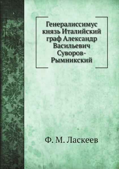Ф. М. Ласкеев Генералиссимус князь Италийский граф Александр Васильевич Суворов-Рымникский