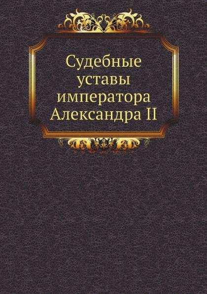 Александр II Судебные уставы императора Александра II с г щегловитов судебные уставы императора александра ii с законодательными мотивами и разъяснениями учреждение судебных установлений