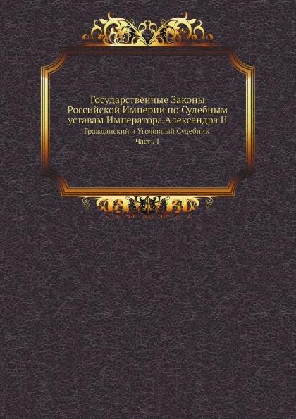 Неизвестный автор Государственные Законы Российской Империи по Судебным уставам Императора Александра II. Гражданский и Уголовный Судебник Часть 1