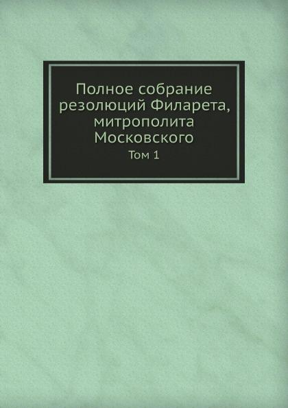 Полное собрание резолюций Филарета, митрополита Московского. Том 1