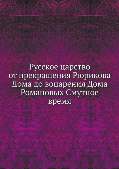 Неизвестный автор Русское царство от прекращения Рюрикова Дома до воцарения Дома Романовых Смутное время