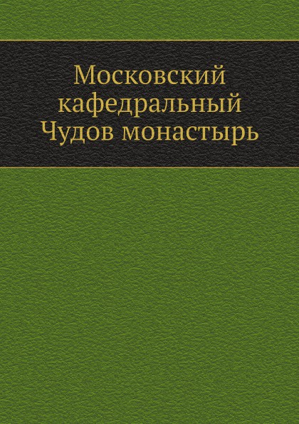 Неизвестный автор Московский кафедральный Чудов монастырь