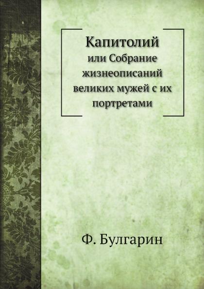 Ф. Булгарин Капитолий. или Собрание жизнеописаний великих мужей с их портретами