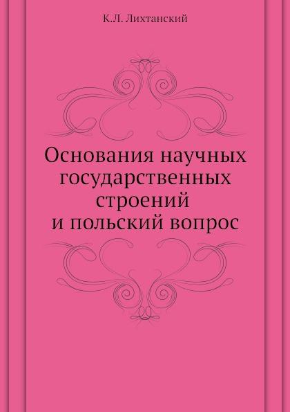 К.Л. Лихтанский Основания научных государственных строений и польский вопрос польский вопрос