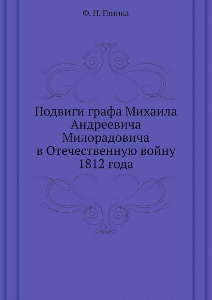 Ф. Н. Глинка Подвиги графа Михаила Андреевича Милорадовича в Отечественную войну 1812 года