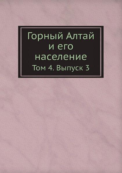 Коллектив авторов Горный Алтай и его население. Том 4. Выпуск 3 туризм горный алтай