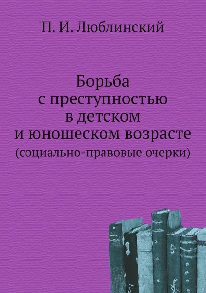 П.И. Люблинский Борьба с преступностью в детском и юношеском возрасте. (социально-правовые очерки)