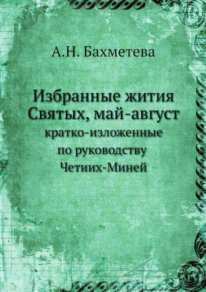 А.Н. Бахметева Избранные жития Святых, май-август. кратко-изложенные по руководству Четиих-Миней