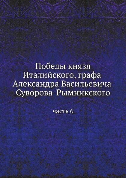 Неизвестный автор Победы князя Италийского, графа Александра Васильевича Суворова-Рымникского. часть 6