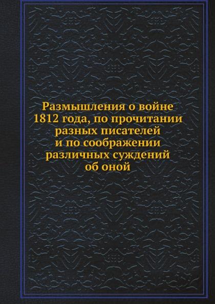 Неизвестный автор Размышления о войне 1812 года, по прочитании разных писателей и по соображении различных суждений об оной автор не указан размышления о войне 1812 года