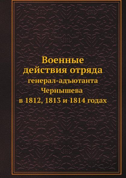 Неизвестный автор Военные действия отряда. генерал-адъютанта Чернышева в 1812, 1813 и 1814 годах