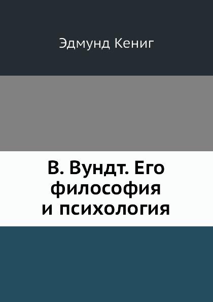 Э. Кениг В. Вундт. Его философия и психология