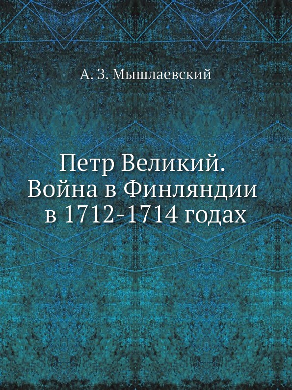 А.З. Мышлаевский Петр Великий. Война в Финляндии в 1712-1714 годах