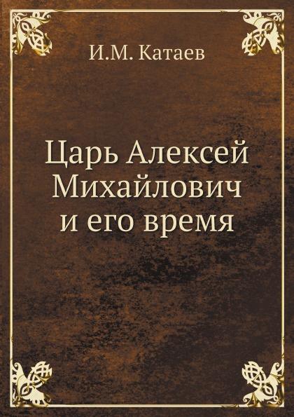 И.М. Катаев Царь Алексей Михайлович и его время