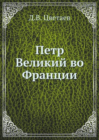 Д.В. Цветаев Петр Великий во Франции