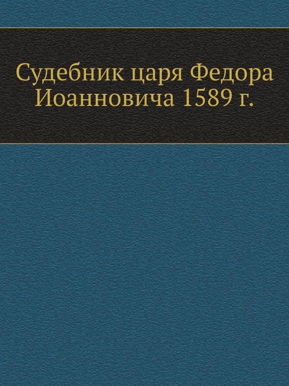 Неизвестный автор Судебник царя Федора Иоанновича 1589 г.