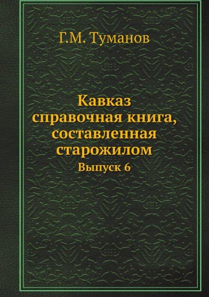 Г.М. Туманов Кавказ: справочная книга, составленная старожилом. Выпуск 6