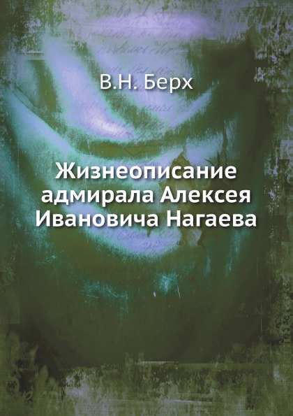 В. Н. Берх Жизнеописание адмирала Алексея Ивановича Нагаева