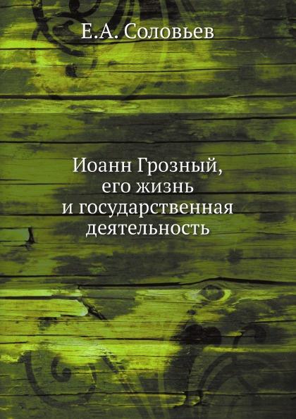 Е.А. Соловьев Иоанн Грозный. Его жизнь и государственная деятельность
