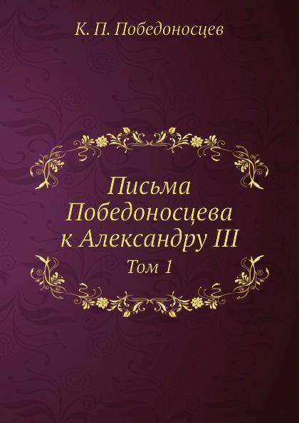К. П. Победоносцев Письма Победоносцева к Александру III. Том 1