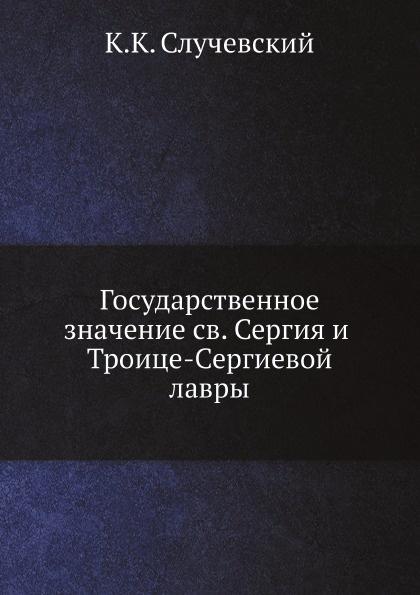 К.К. Случевский Государственное значение святого Сергия и Троице-Сергиевой лавры цены онлайн