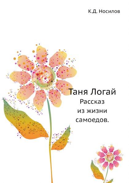 К.Д. Носилов Таня Логай. Рассказ из жизни самоедов.