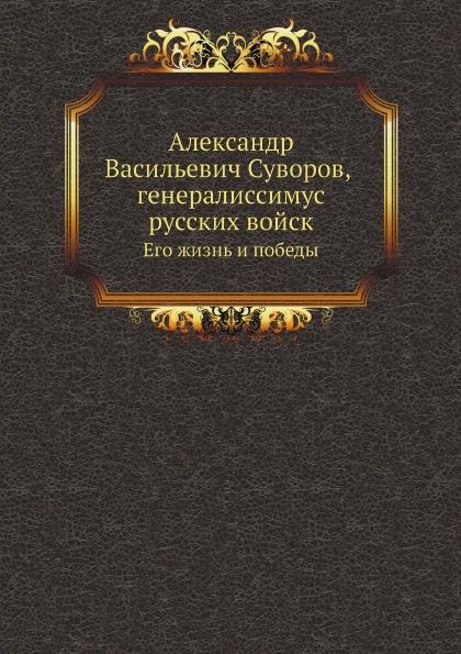 Неизвестный автор Александр Васильевич Суворов, генералиссимус русских войск. Его жизнь и победы