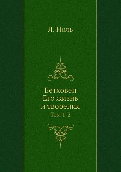 Л. Ноль Бетховен. Его жизнь и творения. Том 1-2