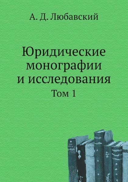А. Д. Любавский Юридические монографии и исследования. Том 1