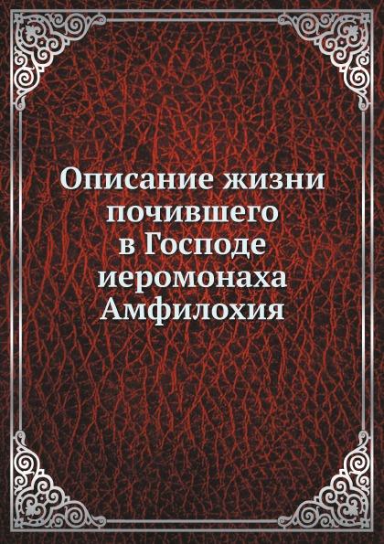 Неизвестный автор Описание жизни почившего в Господе иеромонаха Амфилохия